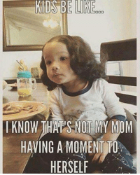 Memes, 🤖, and Jaclyn: KIDS BE  OO  I KNOW THAPS NOT MY MOM  HAVING A MOMENT TO  HERSELF Right lol *jaclyn*