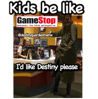 Lol too much destinymemes destinymeme destinyfail destiny crota guardian glimmer gamer meme nightfall gamer gamermeme nerd destinythegame: Kids benike  Game  Stop  power to the player  Cdestinyguardiarmeme  I'd like Destiny,Please Lol too much destinymemes destinymeme destinyfail destiny crota guardian glimmer gamer meme nightfall gamer gamermeme nerd destinythegame