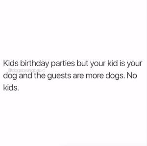 These are my terms.: Kids birthday parties but your kid is your  @dogsbeingbasic  dog and the guests are more dogs. No  kids These are my terms.