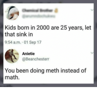 Memes, Kids, and Math: Kids born in 2000 are 25 years, let  that sink in  9:54 a.m. 01 Sep 17  Anietie  @Beanchesterr  You been doing meth instead of  math