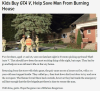 Dank, 🤖, and Gta: Kids Buy GTA V, Help Save Man From Burning  House  Two brothers, aged 17 and 16, were out late last night inToronto picking up Grand Theft  Auto V. That should have been the most exciting thing of the night, but nope. They had to  go and help save an old man's life on the way home.  Returning from the store with their game, the pair came across a house on fire, with a 7o  year-old man trapped inside. They called 911, then bust down his front door to try and save  the occupant. The flames forced them back outside, however they had made the emergency  call fast enough that the fire brigade got there in time to rescue the man  Well done, gents. Hope the game was a little less dangerous LADS