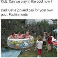 That's some sausage party lol: Kids: Can we play in the pool now?  Dad: Get a job and pay for your own  pool. Fuckin nerds That's some sausage party lol