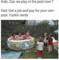 Dad, Dank, and Funny: Kids: Can we play in the pool now?  Dad: Get a job and pay for your own  pool. Fuckin nerds lolololol😂😂 • • -Follow @svgnoah For More 💦 • • -Tags: meme memes trayvon funny smile followforfollow ifunny wet omg lmao rofl joke comedy likeforlike savage svgnoah lol laugh nochill offensive hood dank relatable edgy femanist filthyfrank donaldtrump optic