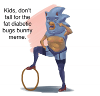 Bugs Bunny, Fall, and Meme: Kids, don't  fall for the  fat diabetic  bugs bunny  meme