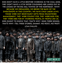 Memes, Utah, and Little Brother: KIDS DON'T HAVE A LITTLE BROTHER WORKING IN THE COAL MINE,  THEY DON'T HAVE A LITTLE SISTER COUGHING HER LUNGS OUT IN  THE LOOMS OF THE BIG MILL TOWNS OF THE NORTHEAST. WHY?  BECAUSE WE ORGANIZED: WE BROKE THE BACK OF THE  SWEATSHOPS IN THIS COUNTRY; WE HAVE CHILD LABOR LAWS.  THOSE WERE NOT BENEVOLENT GIFTS FROM ENLIGHTENED  MANAGEMENT. THEY WERE FOUGHT FOR, THEY WERE BLED FOR,  THEY WERE DIED FOR BY WORKING PEOPLE, BY PEOPLE LIKE US.  KIDS OUGHT TO KNOW THAT. THAT'S WHY ISING THESE SONGS.  THAT'S WHY ITELL THESE STORIES, DAMMIT. NO ROOT, NO FRUIT!  UTAH PHILLIPS  AA SAVE MAIN ST Via Save Main St