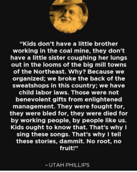 "Memes, Kids, and Songs: ""Kids don't have a little brother  working in the coal mine, they don't  have a little sister coughing her lungs  out in the looms of the big mill towns  of the Northeast. Why? Because we  organized; we broke the back of the  sweatshops in this country; we have  child labor laws. Those were not  benevolent gifts from enlightened  management. They were fought for,  they were bled for, they were died for  by working people, by people like us.  Kids ought to know that. That's why I  sing these songs. That's why I tell  these stories, dammit. No root, no  fruit!""  UTAH PHILLIPS !!!"