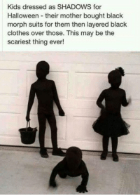 black clothes: Kids dressed as SHADOWS for  Halloween their mother bought black  morph suits for them then layered black  clothes over those. This may be the  scariest thing ever!