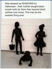 Genius?: Kids dressed as SHADOWS for  Halloween their mother bought black  morph suits for them then layered black  clothes over those. This may be the  scariest thing ever! Genius?