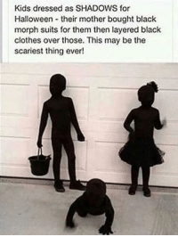 Clothes, Halloween, and Run: Kids dressed as SHADOWS for  Halloween their mother bought black  morph suits for them then layered black  clothes over those. This may be the  scariest thing ever! memehumor:  Yeah, get run over by a car on Halloween.