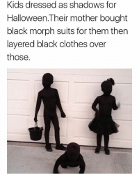 Clothes, Halloween, and Memes: Kids dressed as shadows for  Halloween.Their mother bought  black morph suits for them thern  layered black clothes over  those. Wow the costumes are cool