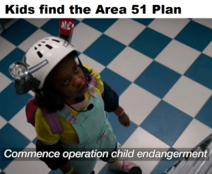 Kids, Irl, and Me IRL: Kids find the Area 51 Plan  Commence operation child endangerment me irl