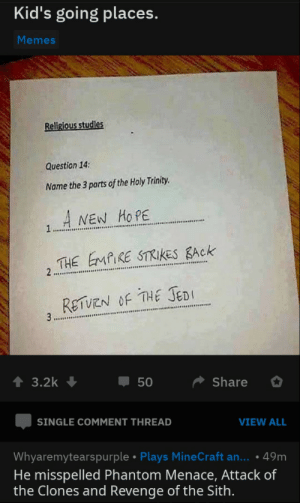 scifiseries:  Yes: Kid's going places.  Memes  Religious studies  Question 14:  Name the 3 parts of the Holy Trinity.  A NEW HOPE  1  THE EMPIRE STRIIKES BACK  2  RETUEN OF THE JEDI  3  3.2k  50  Share  SINGLE COMMENT THREAD  VIEW ALL  Whyaremytearspurple Plays MineCraft an... .49m  He misspelled Phantom Menace, Attack of  the Clones and Revenge of the Sith. scifiseries:  Yes