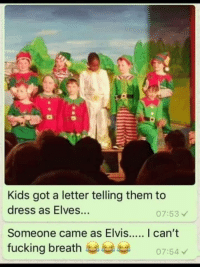 Fucking, Dress, and Kids: Kids got a letter telling them to  dress as Elves...  07:53  fucking breath  07:54 just embrace it.