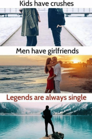 That explains why I'm single.: Kids have crushes  Men have girlfriends  Legends are always single That explains why I'm single.