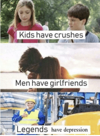 Depression, Kids, and Girlfriends: Kids have crushes  Men have girlfriends  Legends have depression Me_irl