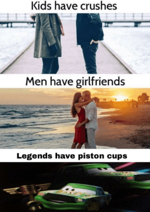 Kids, Girlfriends, and Legends: Kids have crushes  Men have girlfriends  Legends have piston cups Kachigga