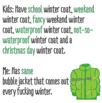 winter coat: Kids: Have school winter coat, weekend  winter coat, fancy weekend winter  coat, waterproof winter coat, not-s0-  waterproof winter coat and a  christmas day winter coat.  Me: Has same  bubble jacket that comes out  every fucking winter.