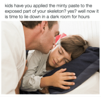 Kids, Time, and A Dark Room: kids have you applied the minty paste to the  exposed part of your skeleton? yes? well now it  is time to lie down in a dark room for hours