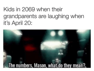 The future is bright: Kids in 2069 when their  grandparents are laughing when  it's April 20:  The numbers, Mason, what do they mean? The future is bright