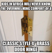 thanks to the dude who sent this in who nobody cares about because your not famous: KIDS IN AFRICA WILL NEVER KNOW  THEOVERWHELMINGCOMFORTOFA  CLASSIC  BRASS  DOOR HINGE  Make a Meme thanks to the dude who sent this in who nobody cares about because your not famous