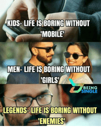 """Girls, Life, and Memes: KIDS- LIFE IS BORING WITHOUT  MOBILE""""  MEN- LIFE IS BORING WITHOUT  GIRLS  BEING  SINGLE  LEGENDS LIFE IS BORING WITHOUT  ENEMIES"""