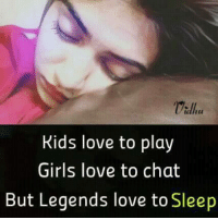 Girls, Love, and Memes: Kids love to play  Girls love to chat  But Legends love to Sleep
