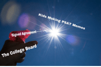 hope everyone had a good PSAT: Kids Making PSAT Memes  signed Agreement  The College Board hope everyone had a good PSAT