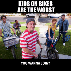 Totally different than Stranger Things.: KIDS ON BIKES  ARE THE WORST  YOU WANNA JOIN? Totally different than Stranger Things.