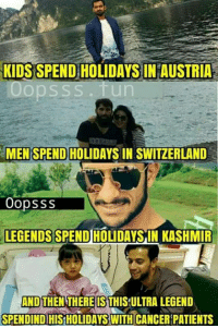 Memes, Cancer, and Kids: KIDS SPEND HOLIDAYS IN AUSTRIA  Oopsss.fun  MEN SPEND HOLID  MENSPEND HOLIDAYS IN SWITZERLAND  Oopsss  LEGENDS SPEND HOLIDAYS IN KASHMIR  AND THEN THERE IS THIS ULTRA LEGEND  IS  SPENDIND HIS HOLIDAYS WITH CANCER PATIENTS