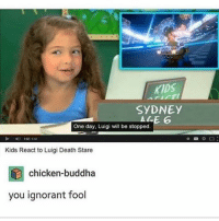 Luigi is fucking great honestly like fuck mario's fat ass luigi is so much better like what a sweet lad he's so caring i love him: KIDS  SyDNEy  ALE 6  One day, Luigi will be stopped  Kids React to Luigi Death Stare  chicken-buddha  you ignorant fool Luigi is fucking great honestly like fuck mario's fat ass luigi is so much better like what a sweet lad he's so caring i love him