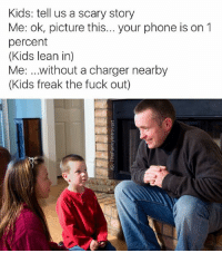 Memes, 🤖, and Charger: Kids: tell us a scary story  Me: ok, picture this... your phone is on 1  percent  Kids lean in)  Me: without a charger nearby  Kids freak the fuck out) Snapchat : dankmemesgang  IG @thefunnyintrovert