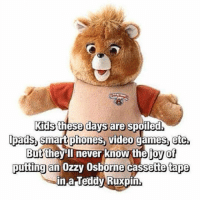 Video Games, Games, and Kids: Kids these days are spoiled  padsh Smart phones, video games, etc  Butthevill never know the joy of  putting an Ozzy Osborne cassette tape  in a Teddy Ruxpin. <p>Kids Today Will Never Know.</p>