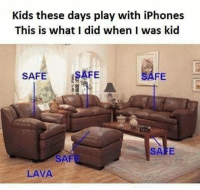 Was Kid: Kids these days play with iPhones  This is what I did when I was kid  SAFE  ESAFE  FE  SAF  LAVA
