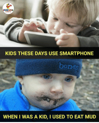 Kids, Indianpeoplefacebook, and Mud: KIDS THESE DAYS USE SMARTPHONE  bonds  WHEN I WAS A KID, I USED TO EAT MUD