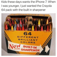 Dank Memes, Crayola, and Younger: Kids these days wants the iPhone 7. When  I was younger, just wanted the Crayola  64 pack with the built in sharpener  DIFFERENT  BRILLIANT  CO LO RS  New BUILT IN  SHARPENER TRUE😂😂💀 @funnyblack.s ➡️ TAG 5 FRIENDS ➡️ TURN ON POST NOTIFICATIONS