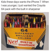 Right back in the days we didn't have iPhone 7 we had these hoes fuck our generation😭 ⬇️⬇️⬇️ Follow @icecoldsavage for more: Kids these days wants the iPhone 7. When  was younger, I just wanted the Crayola  64 pack with the built in sharpener  DIFFERENT  BRILLIANT  COLORS  New BUILT IN  SHARPENER Right back in the days we didn't have iPhone 7 we had these hoes fuck our generation😭 ⬇️⬇️⬇️ Follow @icecoldsavage for more