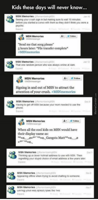 "Ah, the good old days..: Kids these days will never know...  MSN Memories  Seeing your crush sign in but making sure to wat 10 minutes  before you started a convo with them so they didn't think you were a  MSN  Follow  ""Send me that song please  5 hours later: File transfer complete  MSN memories  MSN Memorie  That one random person who was always online at 4am.  L. y Follow  MSN Memories  Signing in and out of MSN to attract the  attention of your crush. MSNmemories  MSN Memorie  Having to get off MSN because your mom needed to use the  MSN Memories  Folow  When all the cool kids on MSN would have  their display name as  00 00  Gangsta Matt oxo,..,0  xe, 00 00  MSN Memories  H Thinking up a clever hotmail address  to use with MSN. Then  regretting your stupid choice of email address a fewyears later  MSN Memories  @Remembering SN  Appearing offine when trying to avoid chatting to someone.  MSN Memories Ah, the good old days.."
