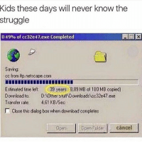 Memes, Struggle, and Kids: Kids these days will never know the  struggle  0.49% of cc32e47 exe Completed  Saving.  cc from ftp netscape.com  Estimated time left  39 years 889 MB of 180 MB copied)  Download  to other stuffWDownloadstca32e47.exe  Transfer rate: 461 KB7Sec  Close this dialog box when download completes  Aper Folder cancel  Oper 😫😫😫