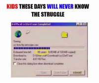 Boxing, Memes, and Struggle: KIDS THESE DAYS  WILL NEVER KNOW  THE STRUGGLE  0,49% of cc32e47.exe Completed  Saving  cc from itp netscape.com  Estimated time left 39 years 889 MB of 180 MB copied)  Download to  D Other stuff DownloadsAcc32e47 exe  Transfer rate: 461 KB/Sec  Close this dialog box when download completes  open Open Folder cancel True Story :'(