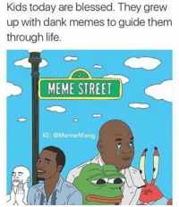 https://t.co/00IZmeTsgY: Kids today are blessed. They grew  up with dank memes to guide them  through life.  MEME STREET  IG: @Meme Mang https://t.co/00IZmeTsgY