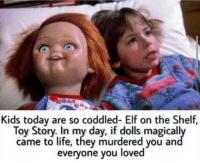 Elf, Elf on the Shelf, and Memes: Kids today are so coddled- Elf on the Shelf  Toy Story. In my day, if dolls magicall  came to life, they murdered you an  everyone you loved