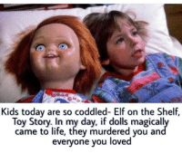 Elf, Elf on the Shelf, and Memes: Kids today are so coddled- Elf on the Shelf,  Toy Story. In my day, if dolls magically  came to life, they murdered you an  everyone you loved