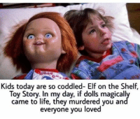 Elf, Elf on the Shelf, and Memes: Kids today are so coddled- Elf on the Shelf.  Toy Story In my day, if dolls magical  came to life, they murdered you an  everyone you  loved