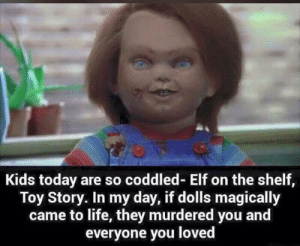True story.: Kids today are so coddled- Elf on the shelf,  Toy Story. In my day, if dolls magically  came to life, they murdered you and  everyone you loved True story.