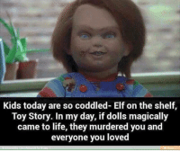 Elf, Elf on the Shelf, and Memes: Kids today are so coddled- Elf on the shelf,  Toy Story. In my day, if dolls magically  came to life, they murdered you and  everyone you loved :) ME