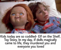 Dank, Elf, and Elf on the Shelf: Kids today are so coddled- Elf on the Shelf,  Toy Story. In my day, if dolls magicall  came to life, they murdered you an  everyone you loved