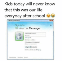 Life, Memes, and School: Kids today will never know  that this was our life  everyday after school  3 Windows Live Messenger  Sign in to  Windows Live Messenger  comple555hatmas.com  Password  Can't sign in?  Sign in as: Available  Remember my ID and password  Sign in  Cancel  Don't havea Windows Live ID? Sign up  Privooy stetement Terms of ase Options It was a daily thing 😂