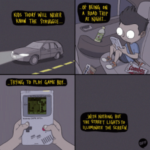 Struggle, Game, and Kids: KIDS TODAY WILL NEVER  KNoW THE STRUGGLE  OF BEING ON  A ROAD TRIP  AT NIGH.T..  Combos  TRYING TO PLAY GAME BoY  WITH NOTHING BUT  THE STREET LIGHTS To  ILLUMINATE THE SCREEN  Nineeni GAME BOY.  BFF Kids today will never know the struggles