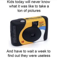 Kids, Pictures, and Today: Kids today will never know  what it was like to take a  ton of pictures  Kodak  amer  And have to wait a week to  find out they were useless Real talk 😩💯 https://t.co/h8uk0oTzXS