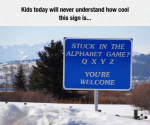 Funny, Alphabet, and Cool: Kids today will never understand how cool  this sign is...  STUCK IN THE  ALPHABET GAME?  Q X Y Z  YOURE  WELCOME funny sign
